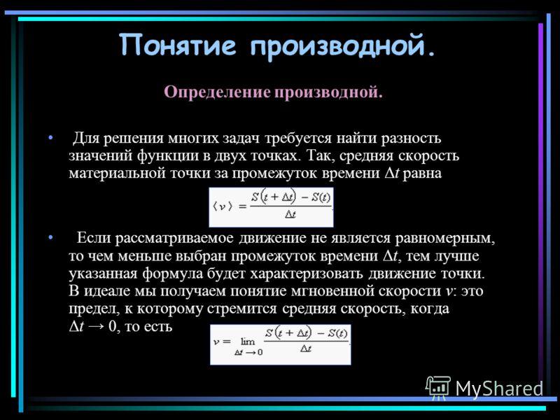 Понятие производной. Определение производной. Для решения многих задач требуется найти разность значений функции в двух точках. Так, средняя скорость материальной точки за промежуток времени Δt равна Если рассматриваемое движение не является равномер
