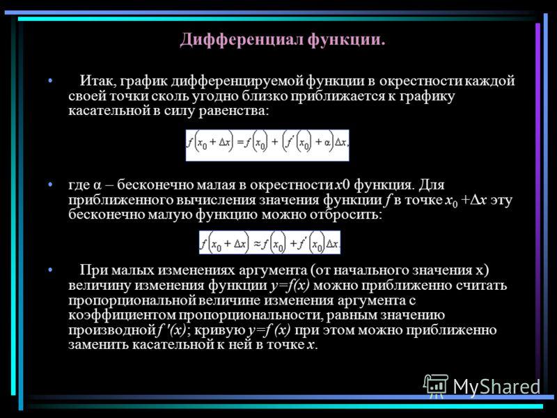 Дифференциал функции. Итак, график дифференцируемой функции в окрестности каждой своей точки сколь угодно близко приближается к графику касательной в силу равенства: где α – бесконечно малая в окрестности x0 функция. Для приближенного вычисления знач