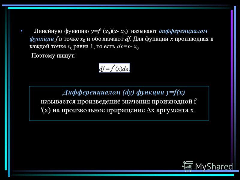 Линейную функцию y=f' (x 0 )(x- x 0 ) называют дифференциалом функции f в точке x 0 и обозначают df. Для функции x производная в каждой точке x 0 равна 1, то есть dx=x- x 0 Поэтому пишут: Дифференциалом (dy) функции y=f(x) называется произведение зна