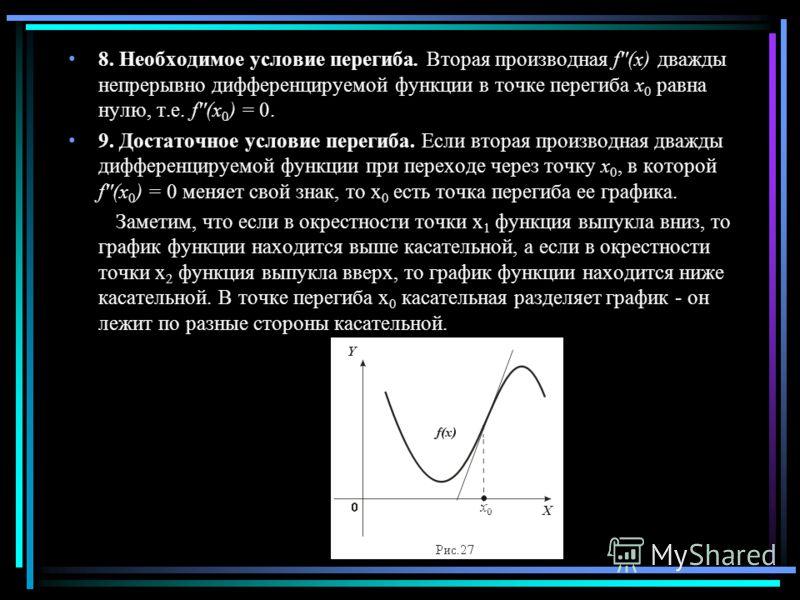 8. Необходимое условие перегиба. Вторая производная f''(x) дважды непрерывно дифференцируемой функции в точке перегиба x 0 равна нулю, т.е. f''(x 0 ) = 0. 9. Достаточное условие перегиба. Если вторая производная дважды дифференцируемой функции при пе