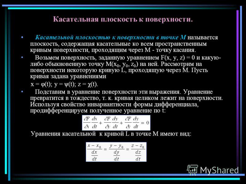 Касательная плоскость к поверхности. Касательной плоскостью к поверхности в точке M называется плоскость, содержащая касательные ко всем пространственным кривым поверхности, проходящим через M - точку касания. Возьмем поверхность, заданную уравнением