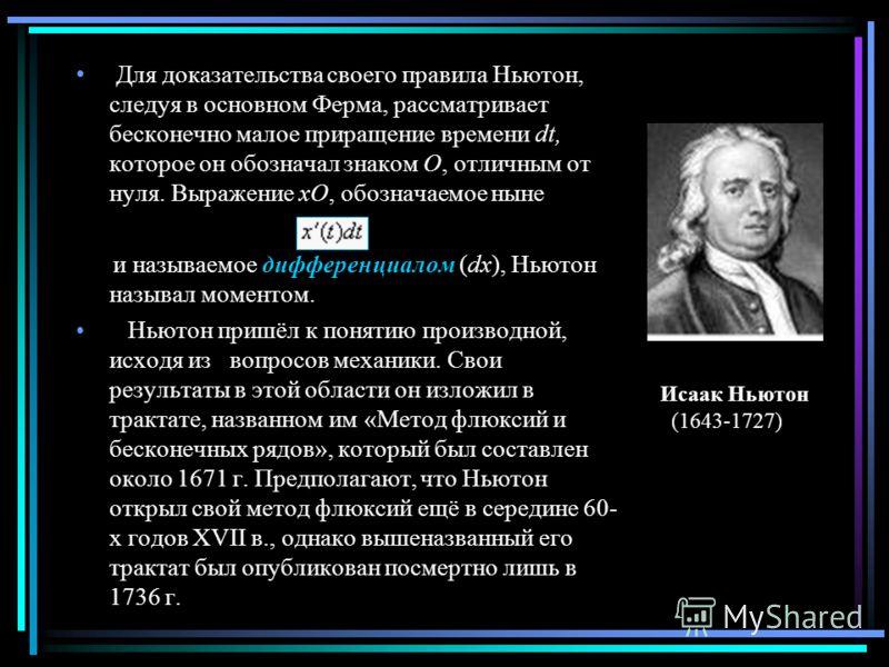 Для доказательства своего правила Ньютон, следуя в основном Ферма, рассматривает бесконечно малое приращение времени dt, которое он обозначал знаком О, отличным от нуля. Выражение xO, обозначаемое ныне и называемое дифференциалом (dx), Ньютон называл