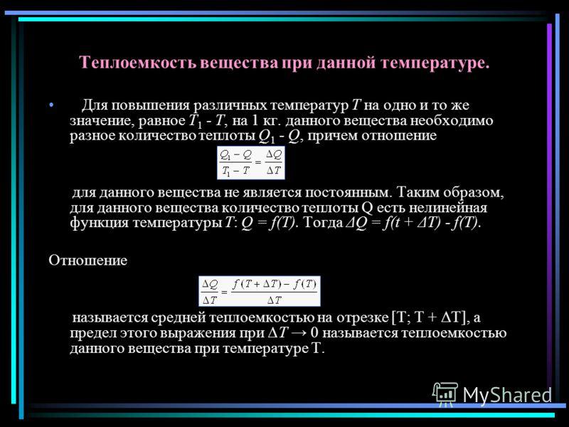 Теплоемкость вещества при данной температуре. Для повышения различных температур T на одно и то же значение, равное T 1 - T, на 1 кг. данного вещества необходимо разное количество теплоты Q 1 - Q, причем отношение для данного вещества не является пос