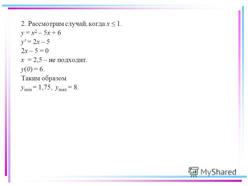 2. Рассмотрим случай, когда x 1. y = x 2 – 5x + 6 y' = 2x – 5 2x – 5 = 0 x = 2,5 – не подходит. y(0) = 6. Таким образом y min = 1,75, y max = 8.