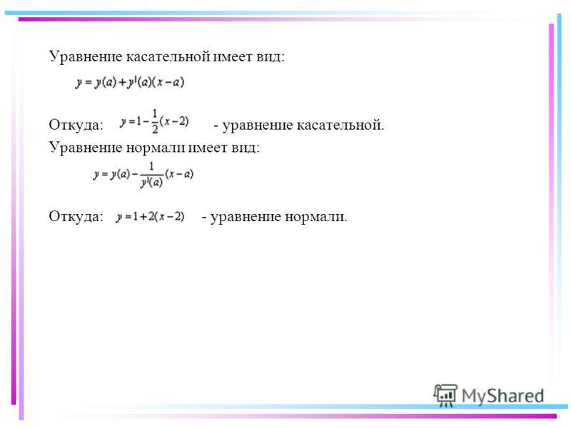 Уравнение касательной имеет вид: Откуда: - уравнение касательной. Уравнение нормали имеет вид: Откуда: - уравнение нормали.