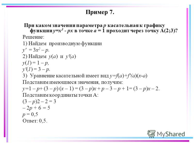 Пример 7. При каком значении параметра p касательная к графику функции y=x 3 - px в точке a = 1 проходит через точку А(2;3)? Решение: 1) Найдем производную функции y' = 3x 2 – p. 2) Найдем y(a) и y'(a) y(1) = 1 – p, y'(1) = 3 – p. 3) Уравнение касате