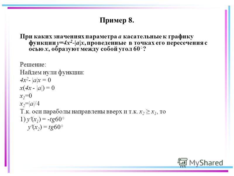 Пример 8. При каких значениях параметра а касательные к графику функции y=4x 2 -|a|x, проведенные в точках его пересечения с осью x, образуют между собой угол 60 ? Решение: Найдем нули функции: 4x 2 - |a|x = 0 x(4x - |a|) = 0 x 1 =0 x 2 =|a|/4 Т.к. о