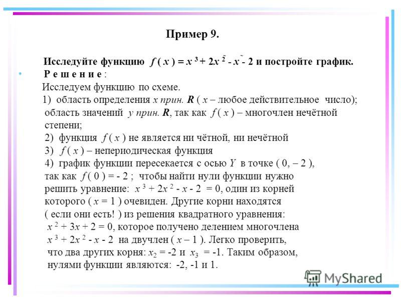 Пример 9. Исследуйте функцию f ( x ) = x 3 + 2x 2 - x - 2 и постройте график. Р е ш е н и е : Исследуем функцию по схеме. 1) область определения x прин. R ( x – любое действительное число); область значений y прин. R, так как f ( x ) – многочлен нечё
