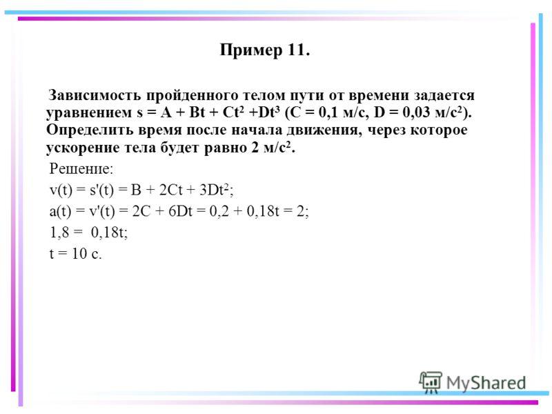 Пример 11. Зависимость пройденного телом пути от времени задается уравнением s = A + Bt + Ct 2 +Dt 3 (C = 0,1 м/с, D = 0,03 м/с 2 ). Определить время после начала движения, через которое ускорение тела будет равно 2 м/с 2. Решение: v(t) = s'(t) = B +