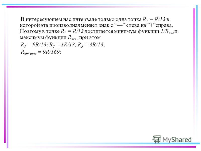 В интересующем нас интервале только одна точка R 2 = R/13 в которой эта производная меняет знак с слева на +справа. Поэтому в точке R 2 = R/13 достигается минимум функции 1/R экв и максимум функции R экв, при этом R 1 = 9R/13; R 2 = 1R/13; R 3 = 3R/1
