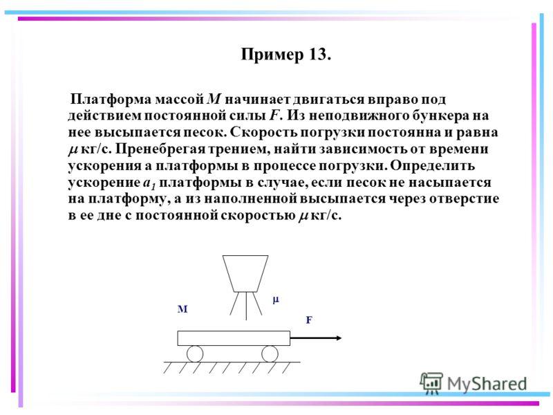 Пример 13. Платформа массой М начинает двигаться вправо под действием постоянной силы F. Из неподвижного бункера на нее высыпается песок. Скорость погрузки постоянна и равна кг/с. Пренебрегая трением, найти зависимость от времени ускорения а платформ