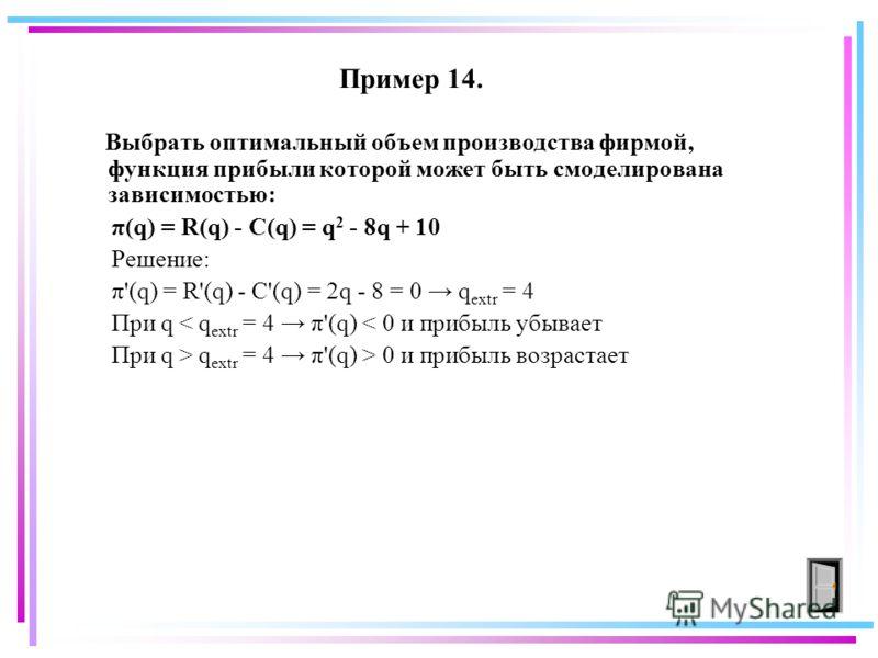 Пример 14. Выбрать оптимальный объем производства фирмой, функция прибыли которой может быть смоделирована зависимостью: π(q) = R(q) - C(q) = q 2 - 8q + 10 Решение: π'(q) = R'(q) - C'(q) = 2q - 8 = 0 q extr = 4 При q < q extr = 4 π'(q) < 0 и прибыль