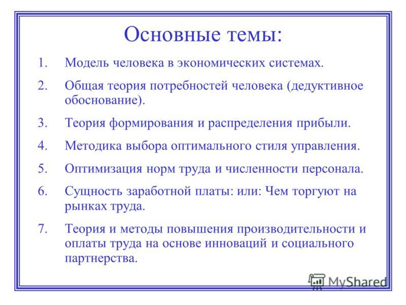 Основные темы: 1.Модель человека в экономических системах. 2.Общая теория потребностей человека (дедуктивное обоснование). 3.Теория формирования и распределения прибыли. 4.Методика выбора оптимального стиля управления. 5.Оптимизация норм труда и числ