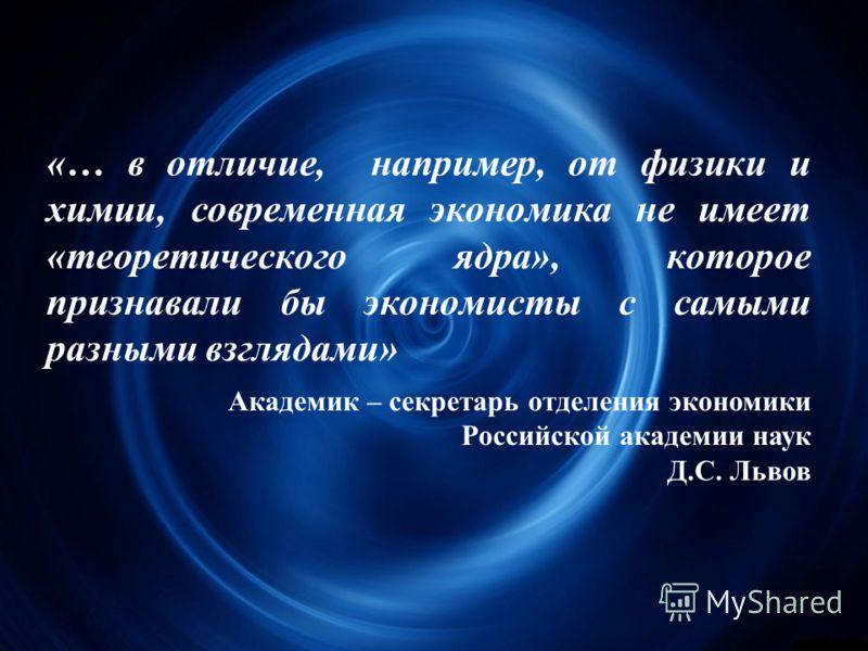 «… в отличие, например, от физики и химии, современная экономика не имеет «теоретического ядра», которое признавали бы экономисты с самыми разными взглядами» Академик – секретарь отделения экономики Российской академии наук Д.С. Львов
