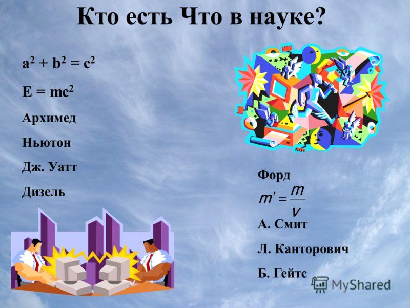 Кто есть Что в науке? а 2 + b 2 = c 2 E = mc 2 Архимед Ньютон Дж. Уатт Дизель Форд А. Смит Л. Канторович Б. Гейтс