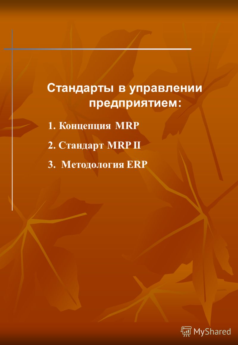 Стандарты в управлении предприятием: 1. Концепция MRP 2. Стандарт MRP II 3. Методология ERP
