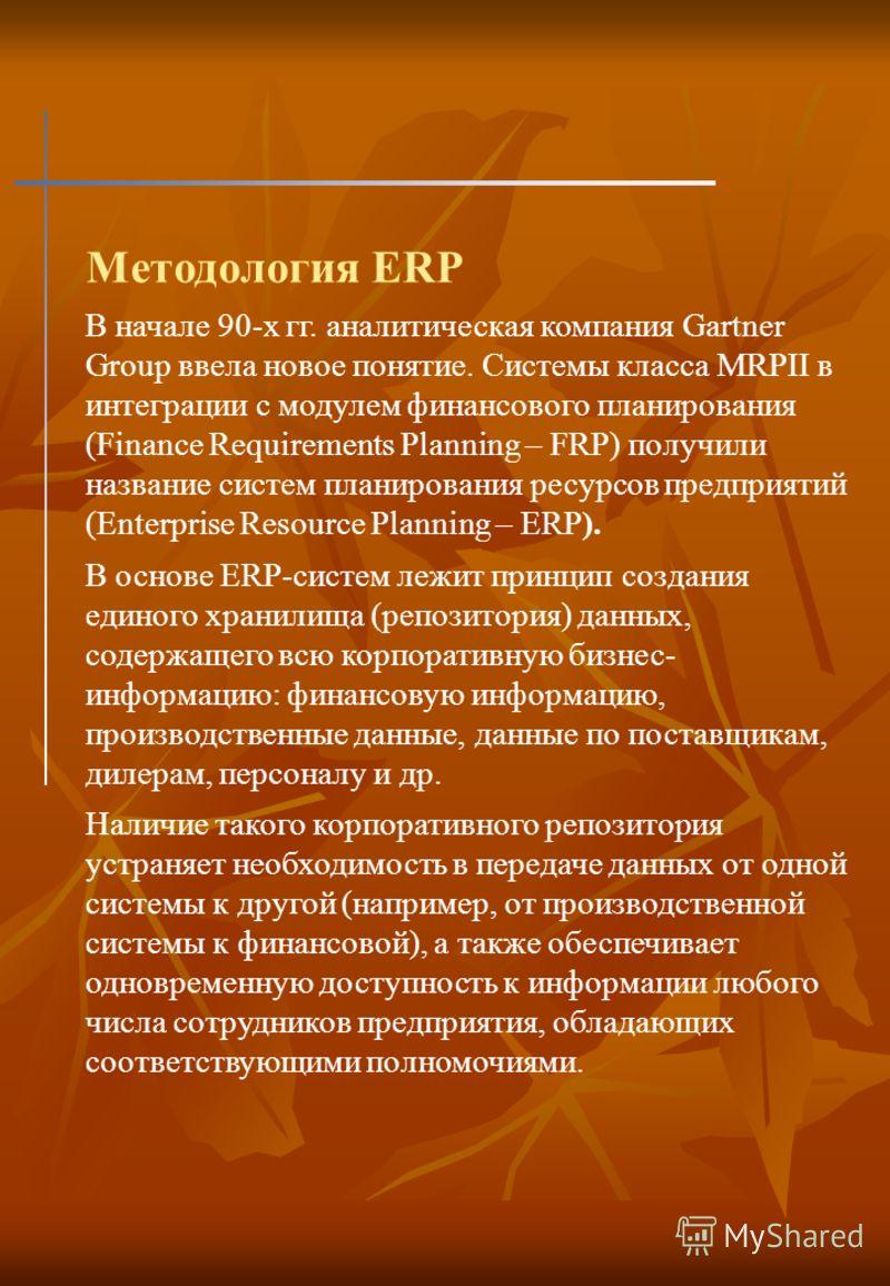 Методология ERP В начале 90-х гг. аналитическая компания Gartner Group ввела новое понятие. Системы класса MRPII в интеграции с модулем финансового планирования (Finance Requirements Planning – FRP) получили название систем планирования ресурсов пред