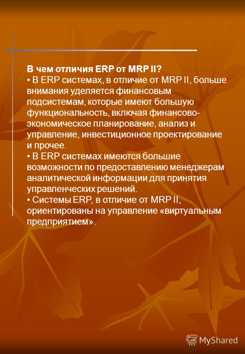 В чем отличия ERP от MRP II? В ERP системах, в отличие от MRP II, больше внимания уделяется финансовым подсистемам, которые имеют большую функциональность, включая финансово- экономическое планирование, анализ и управление, инвестиционное проектирова