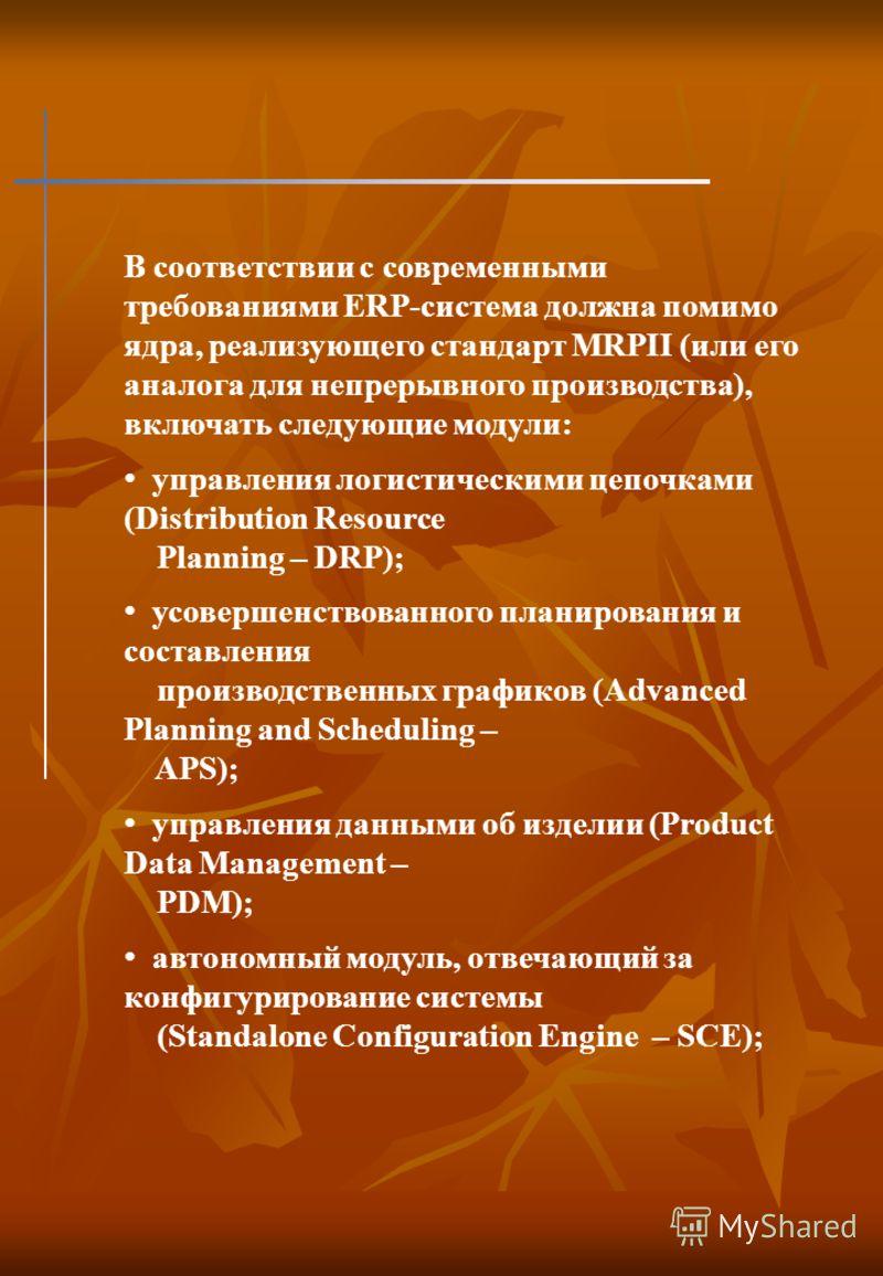 В соответствии с современными требованиями ERP-система должна помимо ядра, реализующего стандарт MRPII (или его аналога для непрерывного производства), включать следующие модули: управления логистическими цепочками (Distribution Resource Planning – D