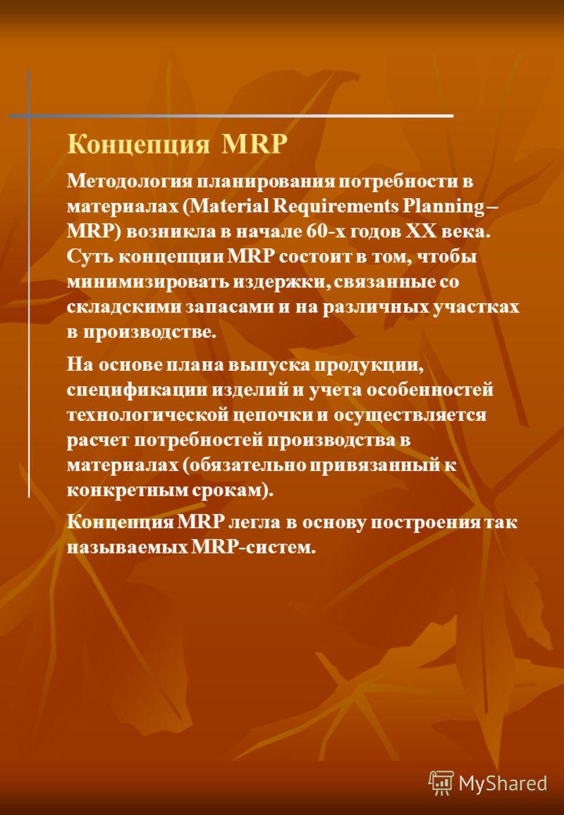 Концепция MRP Методология планирования потребности в материалах (Material Requirements Planning – MRP) возникла в начале 60-х годов ХХ века. Суть концепции MRP состоит в том, чтобы минимизировать издержки, связанные со складскими запасами и на различ