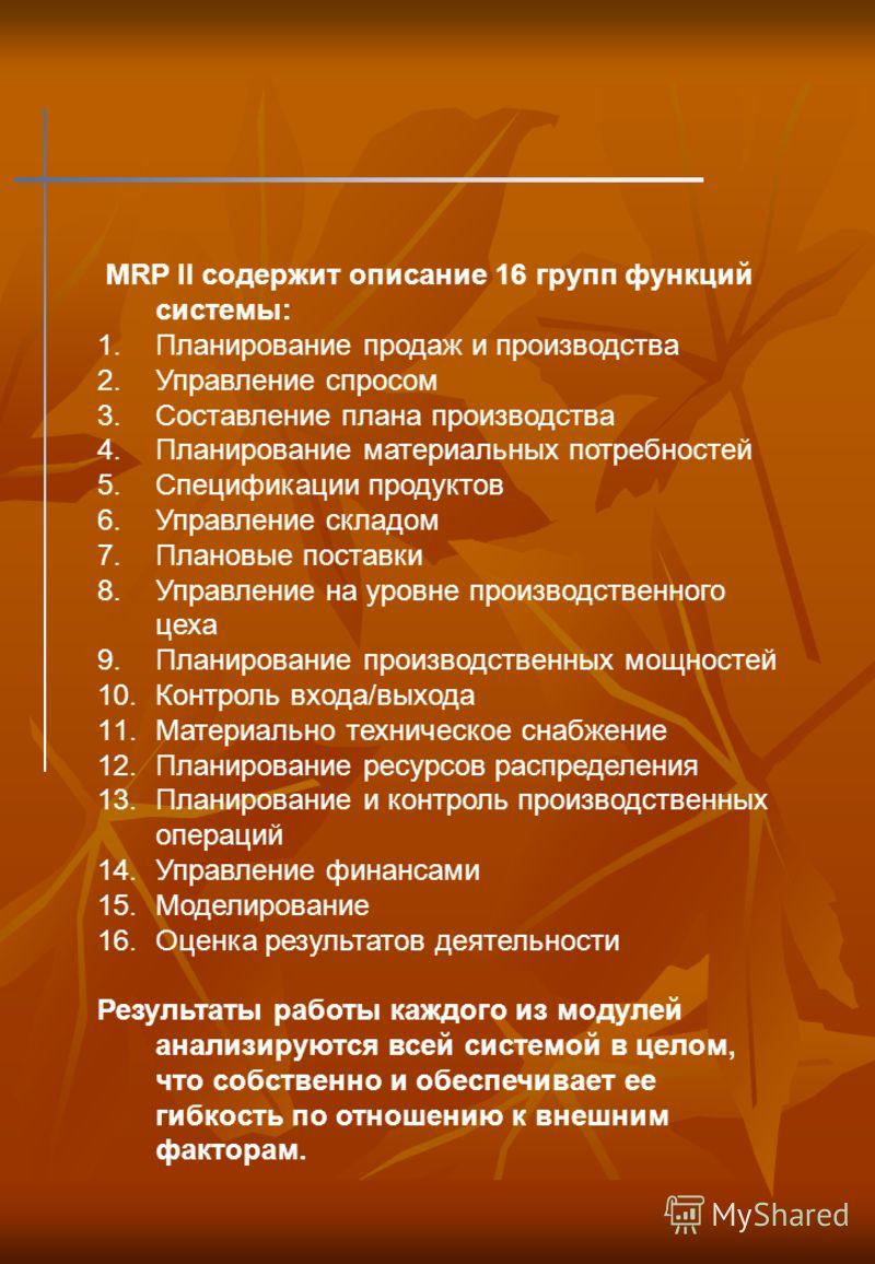 MRP II содержит описание 16 групп функций системы: 1.Планирование продаж и производства 2.Управление спросом 3.Составление плана производства 4.Планирование материальных потребностей 5.Спецификации продуктов 6.Управление складом 7.Плановые поставки 8
