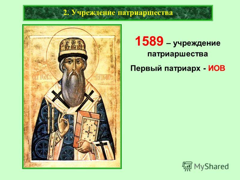 2. Учреждение патриаршества 1589 – учреждение патриаршества Первый патриарх - ИОВ