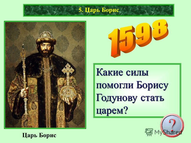 Царь Борис 5. Царь Борис Какие силы помогли Борису Годунову стать царем?
