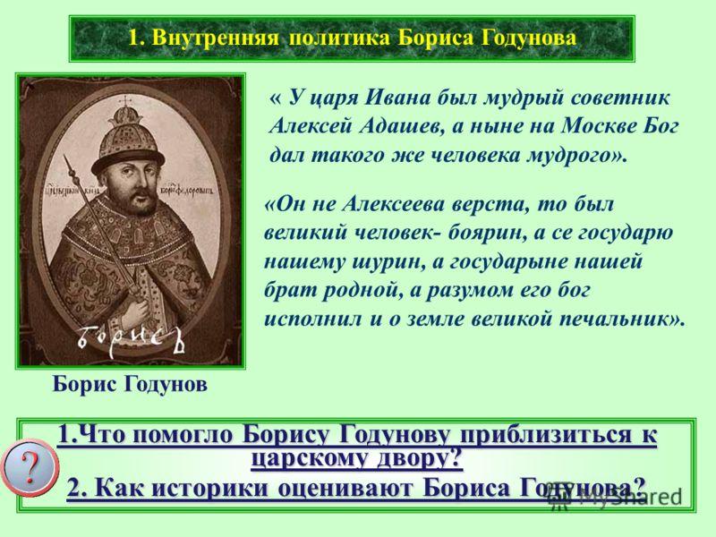 1. Внутренняя политика Бориса Годунова « У царя Ивана был мудрый советник Алексей Адашев, а ныне на Москве Бог дал такого же человека мудрого». «Он не Алексеева верста, то был великий человек- боярин, а се государю нашему шурин, а государыне нашей бр