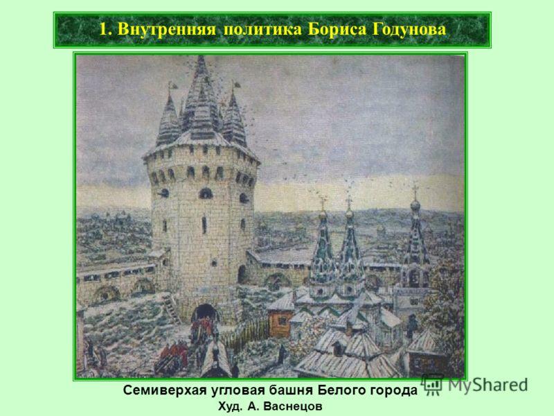 Семиверхая угловая башня Белого города Худ. А. Васнецов 1. Внутренняя политика Бориса Годунова
