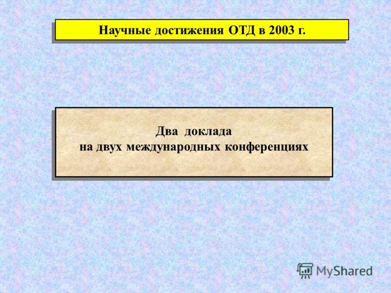 Научные достижения ОТД в 2003 г. Два доклада на двух международных конференциях