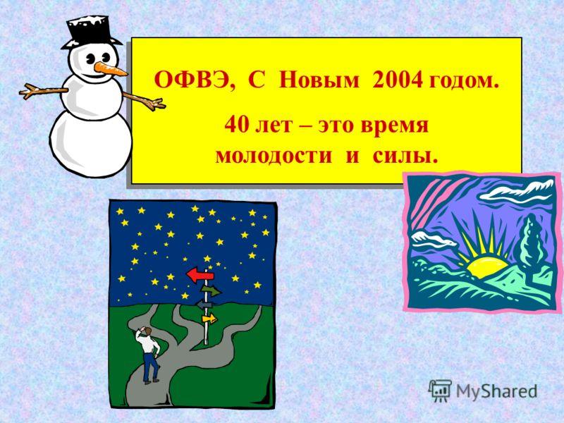 ОФВЭ, С Новым 2004 годом. 40 лет – это время молодости и силы. ОФВЭ, С Новым 2004 годом. 40 лет – это время молодости и силы.