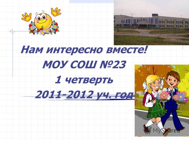 Нам интересно вместе! МОУ СОШ 23 1 четверть 2011-2012 уч. год