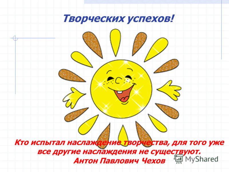 Творческих успехов! Кто испытал наслаждение творчества, для того уже все другие наслаждения не существуют. Антон Павлович Чехов