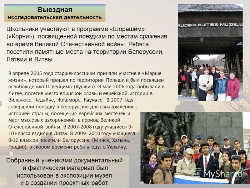 Выездная исследовательская деятельность Школьники участвуют в программе « Шорашим » ( « Корни » ), посвященной поездкам по местам сражения во время Великой Отечественной войны. Ребята посетили памятные места на территории Белоруссии, Латвии и Литвы.
