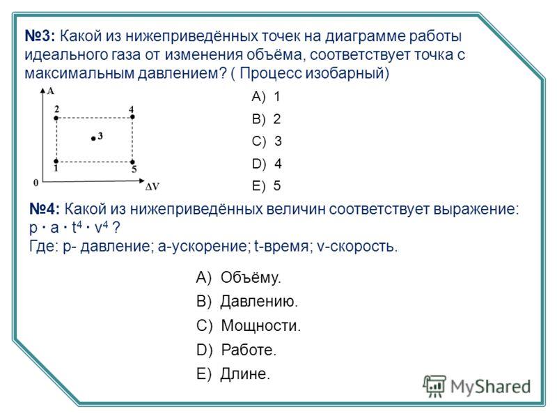 3: Какой из нижеприведённых точек на диаграмме работы идеального газа от изменения объёма, соответствует точка с максимальным давлением? ( Процесс изобарный) А) 1 B) 2 C) 3 D) 4 E) 5 4: Какой из нижеприведённых величин соответствует выражение: p · a