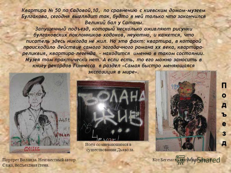 Квартира 50 по Садовой,10, по сравнению с киевским домом-музеем Булгакова, сегодня выглядит так, будто в ней только что закончился Великий бал у Сатаны. Запущенный подъезд, который несколько оживляют рисунки булгаковских поклонников-ходоков, неуютно,