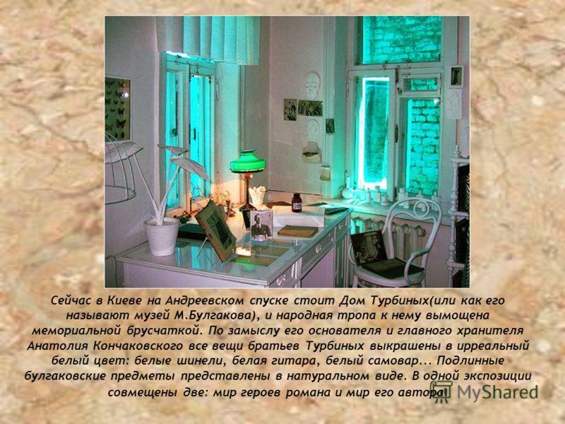 Сейчас в Киеве на Андреевском спуске стоит Дом Турбиных(или как его называют музей М.Булгакова), и народная тропа к нему вымощена мемориальной брусчаткой. По замыслу его основателя и главного хранителя Анатолия Кончаковского все вещи братьев Турбиных