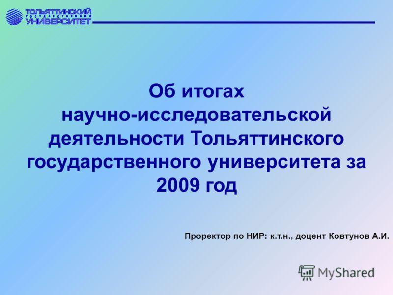 Об итогах научно-исследовательской деятельности Тольяттинского государственного университета за 2009 год Проректор по НИР: к.т.н., доцент Ковтунов А.И.