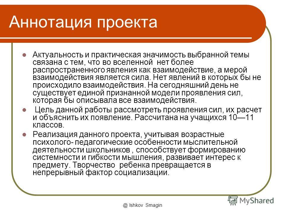 @ Ishkov Smagin Аннотация проекта Актуальность и практическая значимость выбранной темы связана с тем, что во вселенной нет более распространенного явления как взаимодействие, а мерой взаимодействия является сила. Нет явлений в которых бы не происход