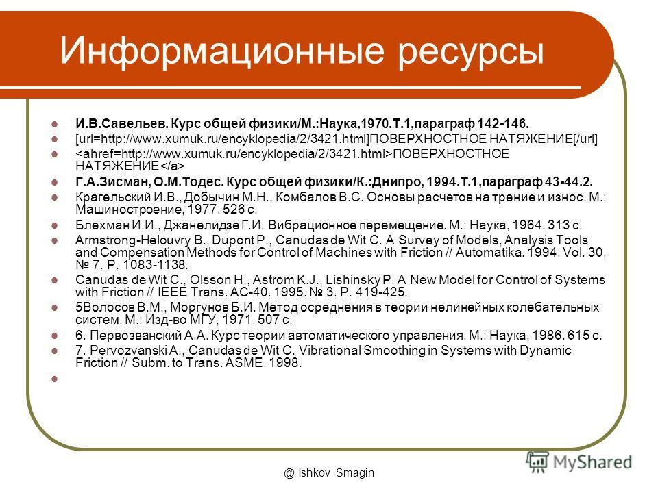 @ Ishkov Smagin Информационные ресурсы И.В.Савельев. Курс общей физики/М.:Наука,1970.Т.1,параграф 142-146. [url=http://www.xumuk.ru/encyklopedia/2/3421.html]ПОВЕРХНОСТНОЕ НАТЯЖЕНИЕ[/url] ПОВЕРХНОСТНОЕ НАТЯЖЕНИЕ Г.А.Зисман, О.М.Тодес. Курс общей физик