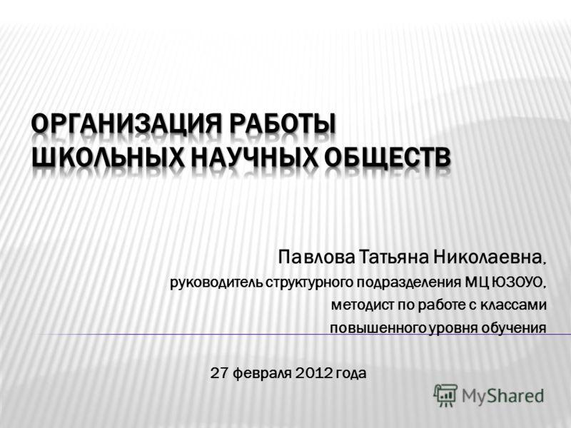Павлова Татьяна Николаевна, руководитель структурного подразделения МЦ ЮЗОУО, методист по работе с классами повышенного уровня обучения 27 февраля 2012 года