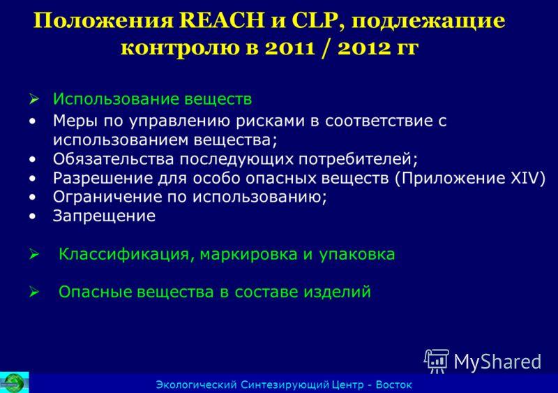 Положения REACH и CLP, подлежащие контролю в 2011 / 2012 гг Экологический Синтезирующий Центр - Восток Использование веществ Меры по управлению рисками в соответствие с использованием вещества; Обязательства последующих потребителей; Разрешение для о