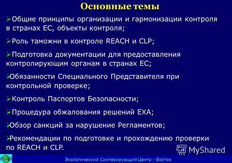 Основные темы Экологический Синтезирующий Центр - Восток Общие принципы организации и гармонизации контроля в странах ЕС, объекты контроля; Роль таможни в контроле REACH и CLP; Подготовка документации для предоставления контролирующим органам в стран
