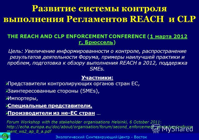 Развитие системы контроля выполнения Регламентов REACH и CLP Экологический Синтезирующий Центр - Восток THE REACH AND CLP ENFORCEMENT CONFERENCE (1 марта 2012 г, Брюссель) Цель: Увеличение информированности о контроле, распространение результатов дея