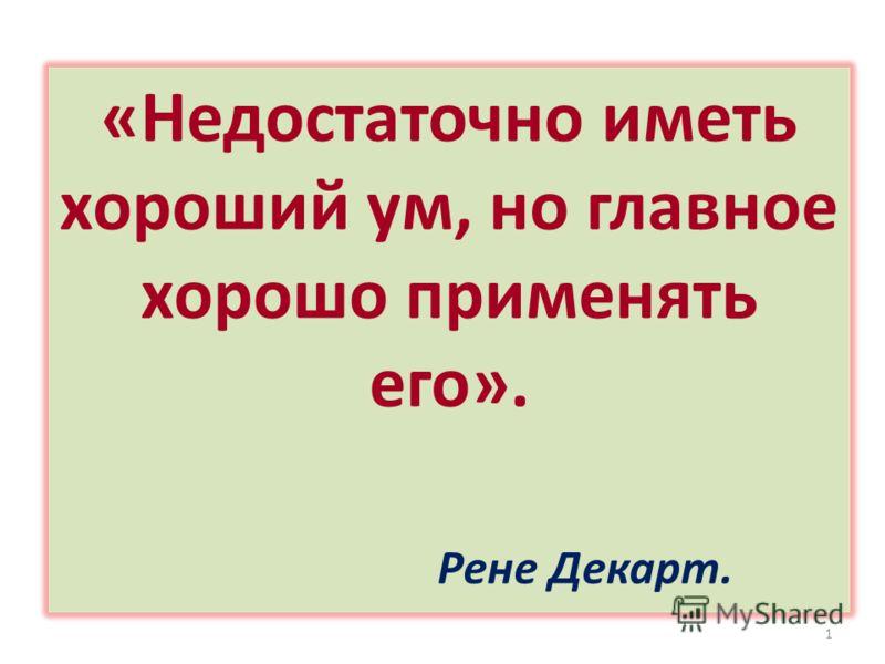 «Недостаточно иметь хороший ум, но главное хорошо применять его». Рене Декарт. 1