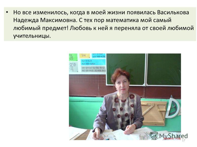 Но все изменилось, когда в моей жизни появилась Василькова Надежда Максимовна. С тех пор математика мой самый любимый предмет! Любовь к ней я переняла от своей любимой учительницы. 17