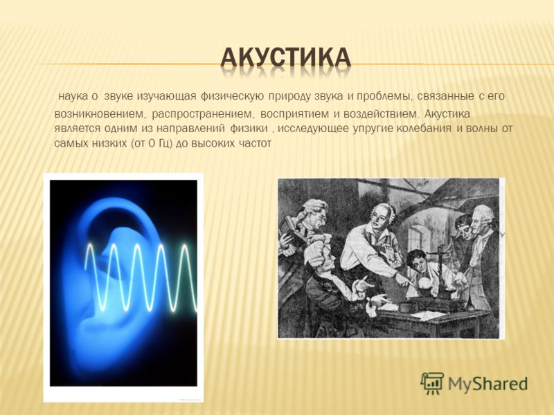 наука о звуке изучающая физическую природу звука и проблемы, связанные с его возникновением, распространением, восприятием и воздействием. Акустика является одним из направлений физики, исследующее упругие колебания и волны от самых низких (от 0 Гц)