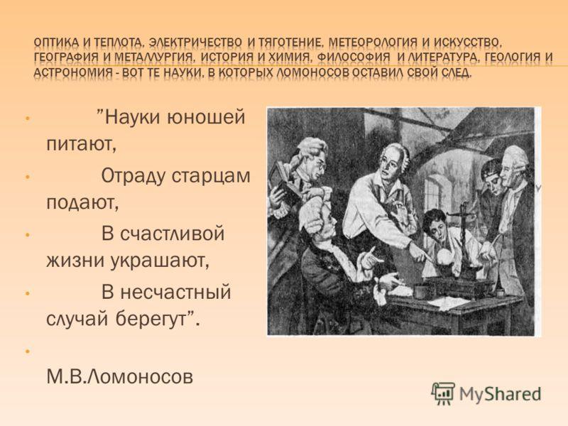 Науки юношей питают, Отраду старцам подают, В счастливой жизни украшают, В несчастный случай берегут. М.В.Ломоносов