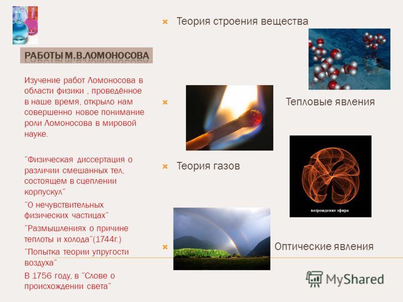 Изучение работ Ломоносова в области физики, проведённое в наше время, открыло нам совершенно новое понимание роли Ломоносова в мировой науке. Физическая диссертация о различии смешанных тел, состоящем в сцеплении корпускул О нечувствительных физическ