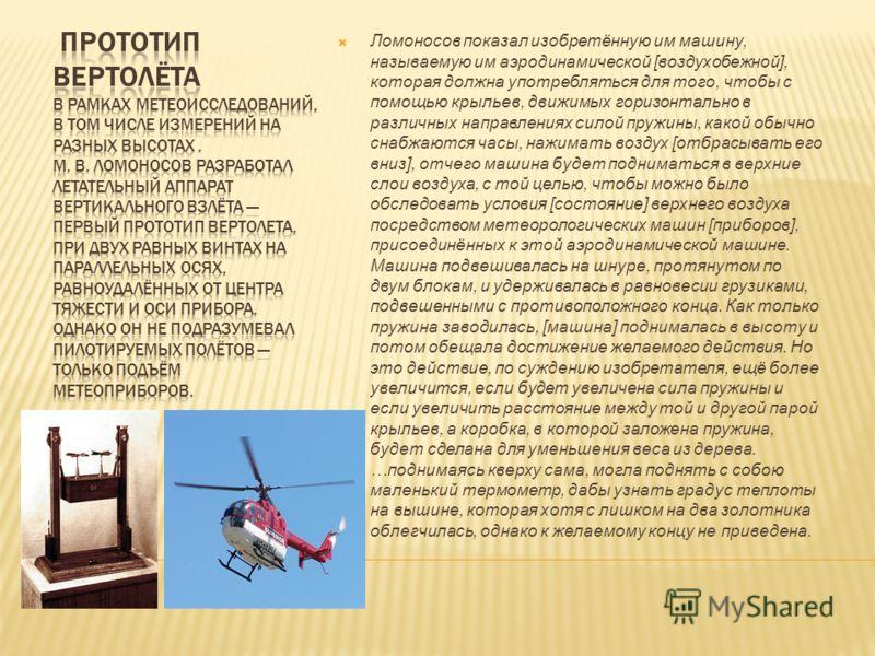 Ломоносов показал изобретённую им машину, называемую им аэродинамической [воздухобежной], которая должна употребляться для того, чтобы с помощью крыльев, движимых горизонтально в различных направлениях силой пружины, какой обычно снабжаются часы, наж
